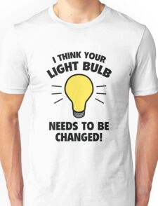 I Think Your Light Bulb Needs To Be Changed! Unisex T-Shirt