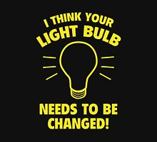 I Think Your Light Bulb Needs To Be Changed! T-Shirt