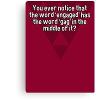You ever notice that the word 'engaged' has the word 'gag' in the middle of it? Canvas Print