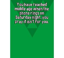You have reached middle age when the phone rings on Saturday night' you pray it isn't for you. Photographic Print