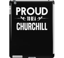 Proud to be a Churchill. Show your pride if your last name or surname is Churchill iPad Case/Skin