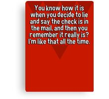 You know how it is when you decide to lie and say the check is in the mail' and then you remember it really is? I'm like that all the time. Canvas Print