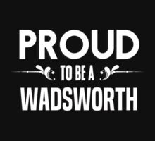 Proud to be a Wadsworth. Show your pride if your last name or surname is Wadsworth by mjones7778
