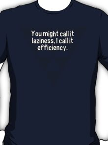 You might call it laziness' I call it efficiency. T-Shirt