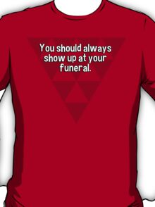 You should always show up at your funeral. T-Shirt