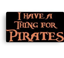 I have a thing for Pirates Canvas Print