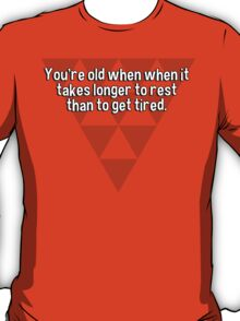 You're old when when it takes longer to rest than to get tired. T-Shirt