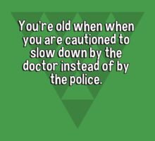 You're old when when you are cautioned to slow down by the doctor instead of by the police. by margdbrown