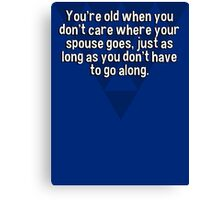 You're old when you don't care where your spouse goes' just as long as you don't have to go along. Canvas Print