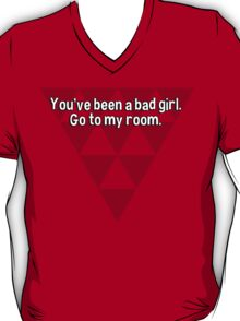 You've been a bad girl. Go to my room. T-Shirt