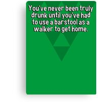 You've never been truly drunk until you've had to use a barstool as a walker to get home. Canvas Print