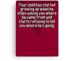 Your child has started growing up when he stops asking you where he came from and starts refusing to tell you where he's going. Canvas Print