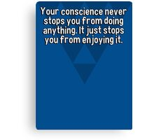 Your conscience never stops you from doing anything. It just stops you from enjoying it.  Canvas Print