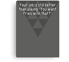 """Your job is still better than asking """"You want fries with that?"""" Canvas Print"""