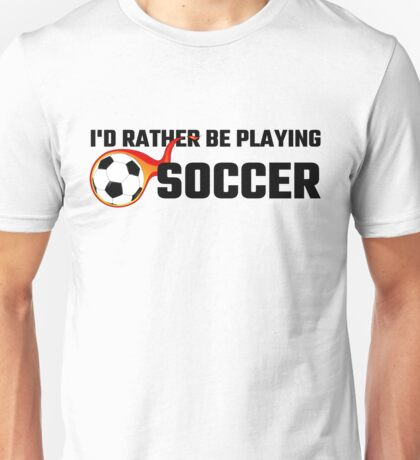 I'd Rather Be Playing Soccer Unisex T-Shirt