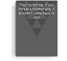Your so boring' if you threw a boomerang' it wouldn't come back to you! Canvas Print