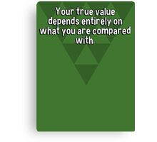 Your true value depends entirely on what you are compared with. Canvas Print