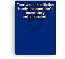 Your worst humiliation is only someone else's momentary entertainment. Canvas Print