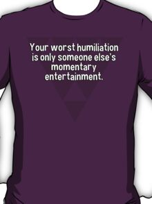 Your worst humiliation is only someone else's momentary entertainment. T-Shirt