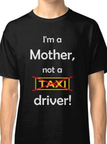 I'm a mother, not a Taxi driver! (white) Classic T-Shirt