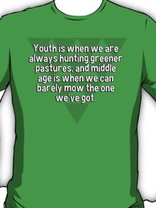 Youth is when we are always hunting greener pastures' and middle age is when we can barely mow the one we've got. T-Shirt