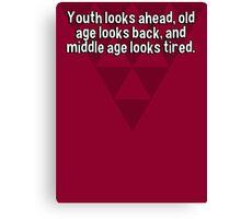 Youth looks ahead' old age looks back' and middle age looks tired. Canvas Print