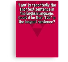 """""""I am"""" is reportedly the shortest sentence in the English language. Could it be that """"I do"""" is the longest sentence? Canvas Print"""
