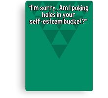 """""""I'm sorry.. Am I poking holes in your self-esteem bucket?"""" Canvas Print"""