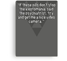 """""""If these pills don't stop the kleptomania' said the psychiatrist' 'try and get me a nice video camera.'""""  Canvas Print"""
