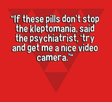 """If these pills don't stop the kleptomania' said the psychiatrist' 'try and get me a nice video camera.'""  by margdbrown"