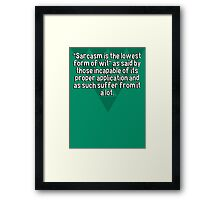 """""""Sarcasm is the lowest form of wit"""" as said by those incapable of its proper application and as such suffer from it a lot. Framed Print"""
