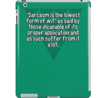 """Sarcasm is the lowest form of wit"" as said by those incapable of its proper application and as such suffer from it a lot. iPad Case/Skin"