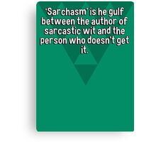 'Sarchasm' is he gulf between the author of sarcastic wit and the person who doesn't get it. Canvas Print
