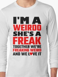 I'm A Weirdo She's A Freak Together We Are Freakin Long Sleeve T-Shirt
