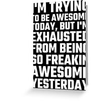 I'm Trying To Be Awesome Today, But I'm Exhausted Greeting Card