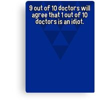 9 out of 10 doctors will agree that 1 out of 10 doctors is an idiot. Canvas Print