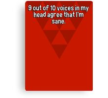 9 out of 10 voices in my head agree that I'm sane. Canvas Print