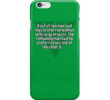 9 out of ten men said they preferred women with large breasts. The remaining man said he preferred any one of the other 9....... iPhone Case/Skin