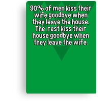 90% of men kiss their wife goodbye when they leave the house. The  rest kiss their house goodbye when they leave the wife. Canvas Print