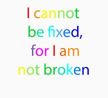 I cannot be fixed, for I am not broken Unisex T-Shirt