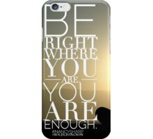 Be Right Where You Are. You Are Enough. iPhone Case/Skin