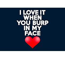 I love it when you burp in my face Photographic Print
