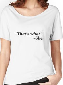"""""""That's What,"""" she said Women's Relaxed Fit T-Shirt"""