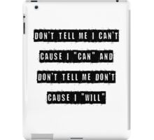 "Don't tell me I can't, cause I can and don't tell me don't  cause I ""will"" iPad Case/Skin"