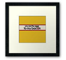 You are the eggs to my bacon Framed Print