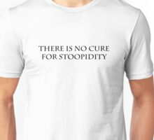 No Cure For Stoopidity Unisex T-Shirt