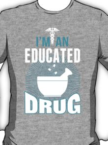 I'm An Educated Drug - Tshirts T-Shirt