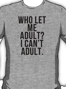 Who Let Me Adult? I Can't Adult - Tshirts T-Shirt