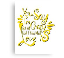 You say i'm crazy but at least I know what love is. Canvas Print