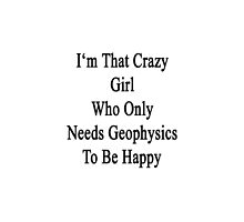 I'm That Crazy Girl Who Only Needs Geophysics To Be Happy  by supernova23
